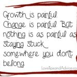 Breakup quote - growth is painful change is painful but nothing is as painful as staying stuck somewhere you dont belong