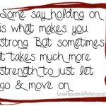 Breakup quote - some say holding on is what makes you strong but sometimes it takes much more strength to just let go and move on
