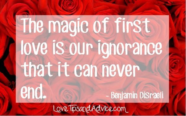 First love quote - the magic of first love is our ignorance that it can never end - benjamin disraeli