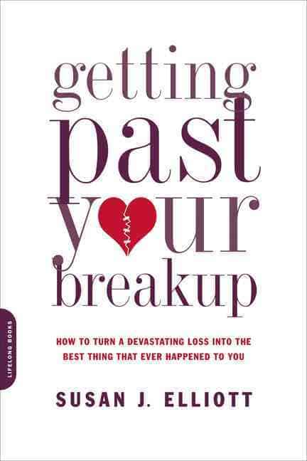 Getting Past Your Breakup Susan J Elliot How to Turn a Devastating Loss into the Best Thing That Ever Happened to You