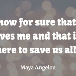 Maya Angelou - Love saves me and here to save us all - quote