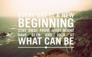 Every day is a new beginning - stay away from what might have been and look at what can be