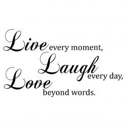 Live every moment, laugh every day, love beyond words - love quotes