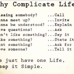 Why complicate life - We just have one life, keep it simple